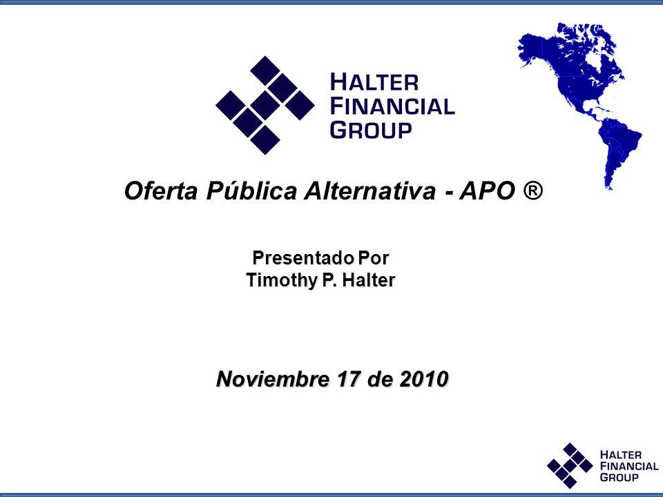 Halter Global Opportunity Fund Halter Global Opportunity Fund October 2009 Oferta Pública Alternativa - APO ® La APO ® combina los mejores aspectos de una IPO y la Fusión Reversa Convertirse en una empresa pública y de recaudación de dinero en una transacción Presentación ajustada a las normas regulatorias que se producen después de la financiación pública y que se han completado, evitando así los riesgos relacionados con la IPO, HFG actúa como banco de inversiones en la colocación de las acciones de capital Validación de mercado a través de la financiación institucional de validación Mucho más rápida que una IPO y mucho menos riesgo Mayor valoración que la recaudación de dinero como una empresa privada Flexibilidad en la cantidad de capital que se plantea, con un proceso a largo plazo y estrategia (incluido el cierre) para minimizar la dilución.