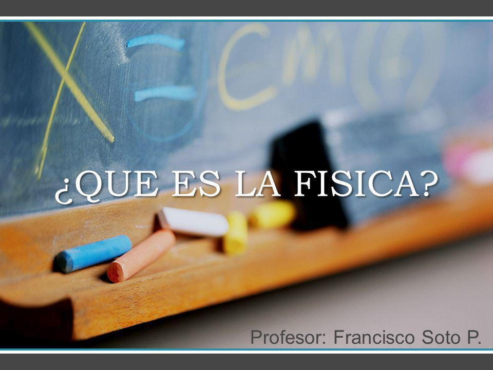 ¿QUE ES LA FISICA? Profesor: Francisco Soto P.