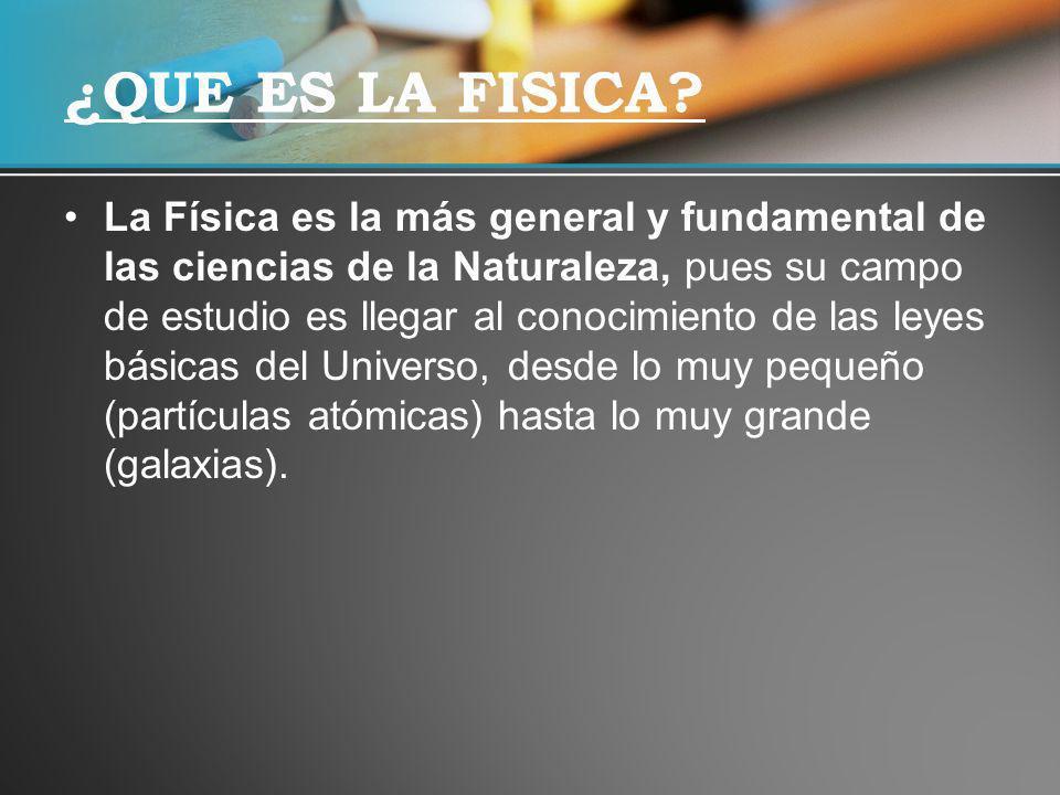 La Física es la más general y fundamental de las ciencias de la Naturaleza, pues su campo de estudio es llegar al conocimiento de las leyes básicas de