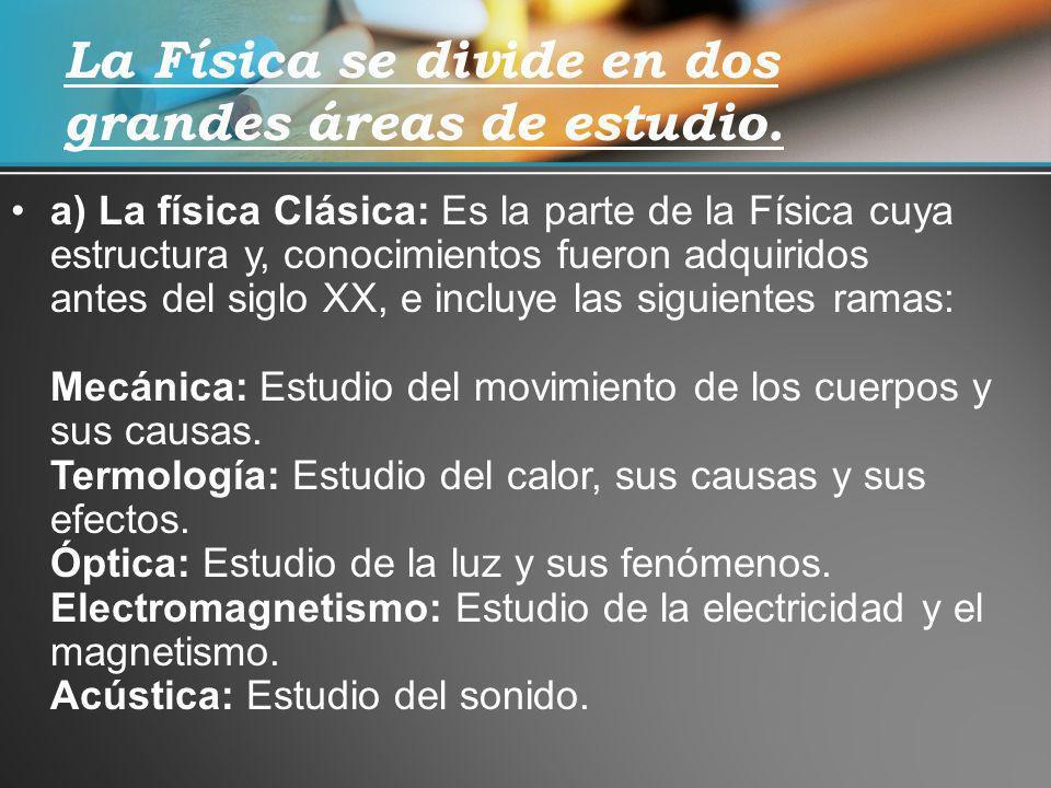a) La física Clásica: Es la parte de la Física cuya estructura y, conocimientos fueron adquiridos antes del siglo XX, e incluye las siguientes ramas: