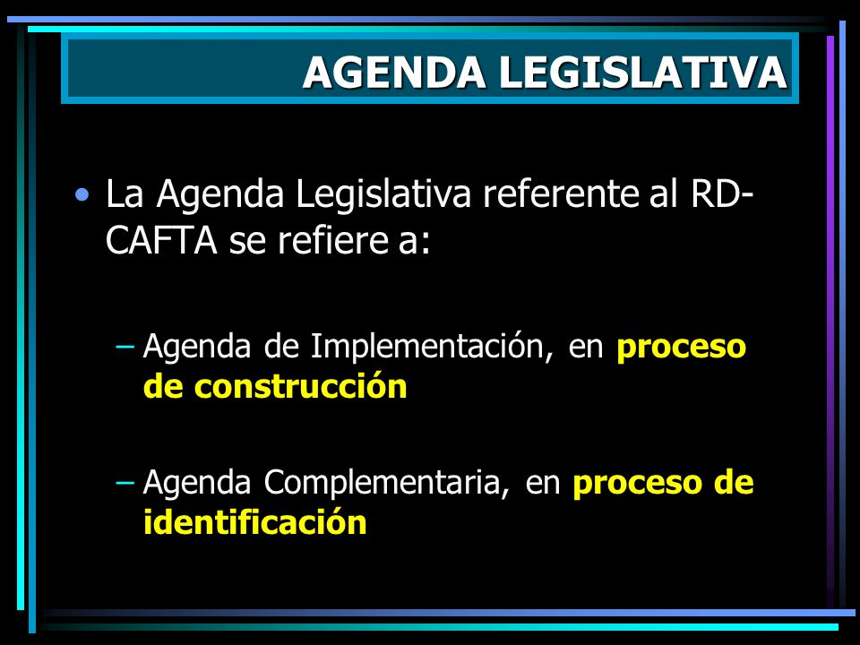 La Agenda Legislativa referente al RD- CAFTA se refiere a: –Agenda de Implementación, en proceso de construcción –Agenda Complementaria, en proceso de