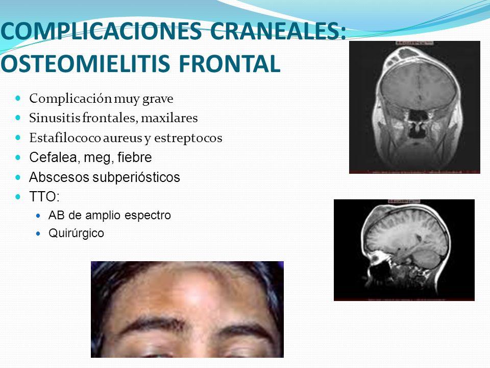 COMPLICACIONES CRANEALES: OSTEOMIELITIS FRONTAL Complicación muy grave Sinusitis frontales, maxilares Estafilococo aureus y estreptocos Cefalea, meg,