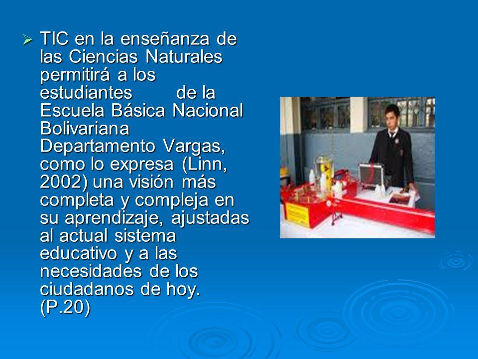 TIC en la enseñanza de las Ciencias Naturales permitirá a los estudiantes de la Escuela Básica Nacional Bolivariana Departamento Vargas, como lo expre