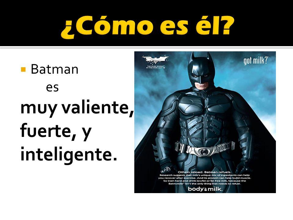 Batman es muy valiente, fuerte, y inteligente.