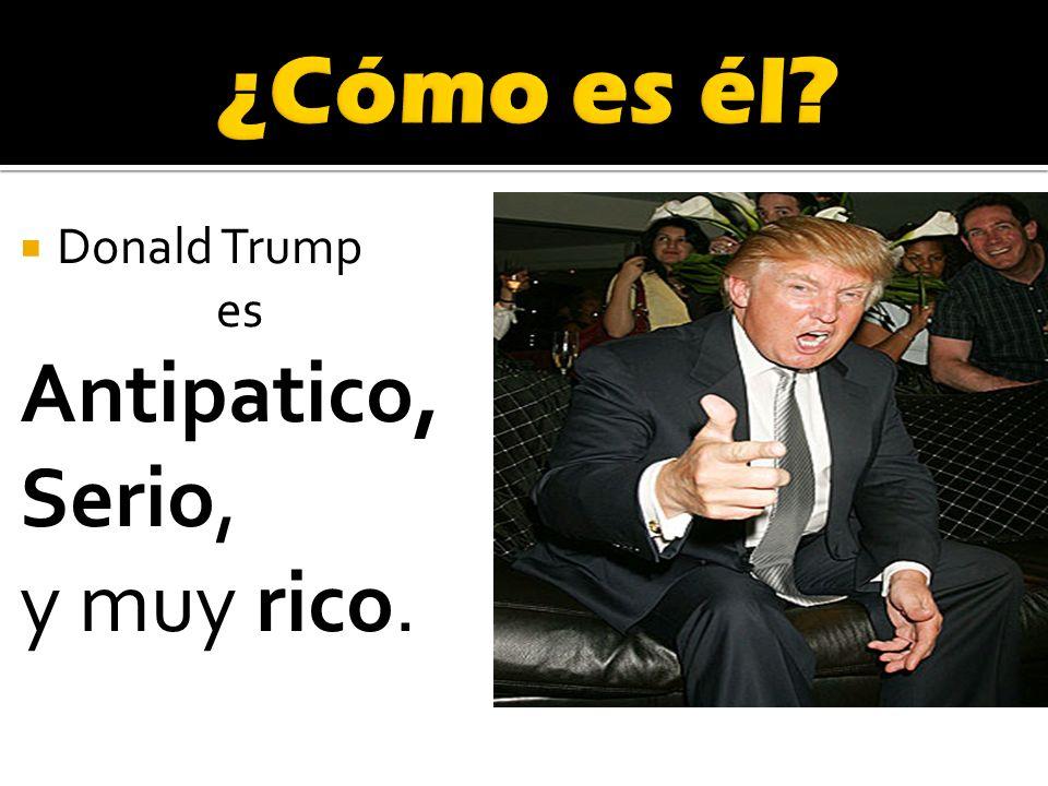 Donald Trump es Antipatico, Serio, y muy rico.