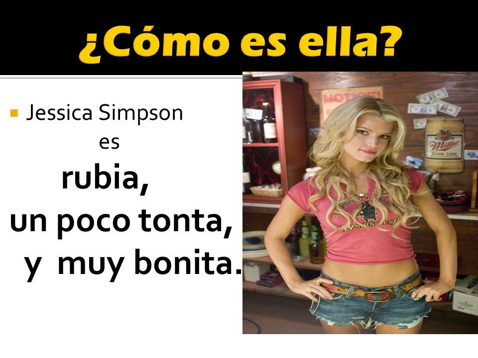 Jessica Simpson es rubia, un poco tonta, y muy bonita.