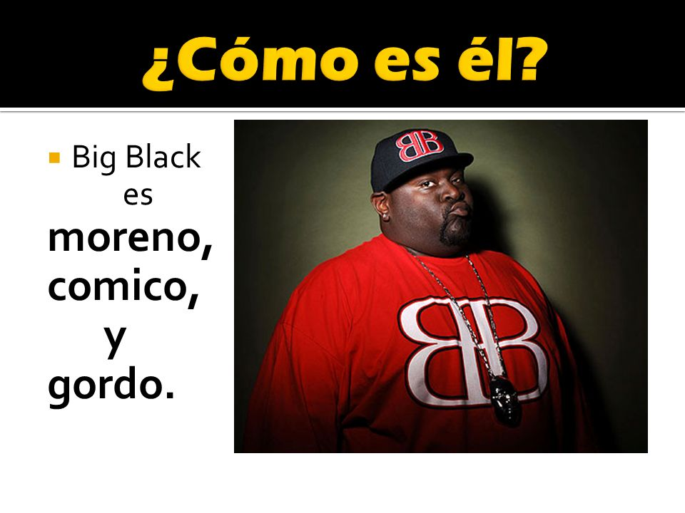 Big Black es moreno, comico, y gordo.