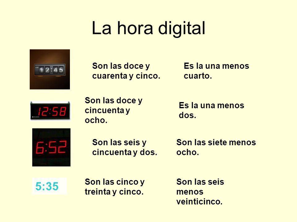 La hora digital 5:35 Son las doce y cuarenta y cinco. Es la una menos cuarto. Son las doce y cincuenta y ocho. Es la una menos dos. Son las seis y cin
