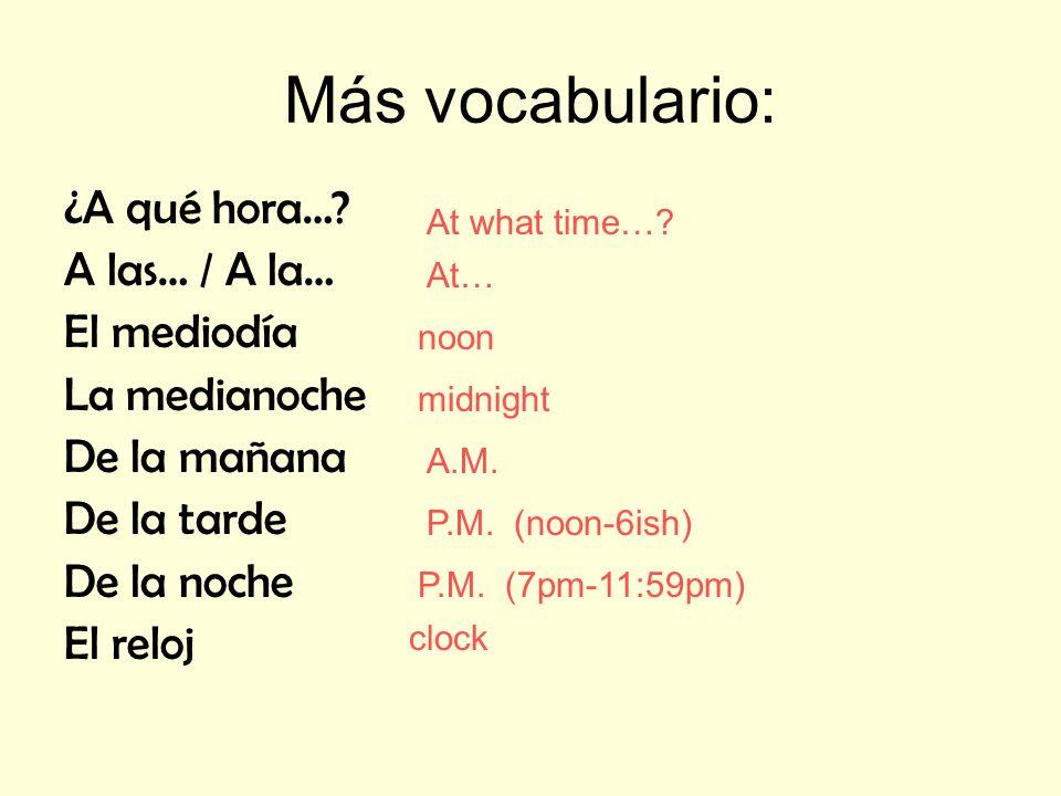 Más vocabulario: ¿A qué hora…? A las… / A la… El mediodía La medianoche De la mañana De la tarde De la noche El reloj At what time…? At… noon midnight