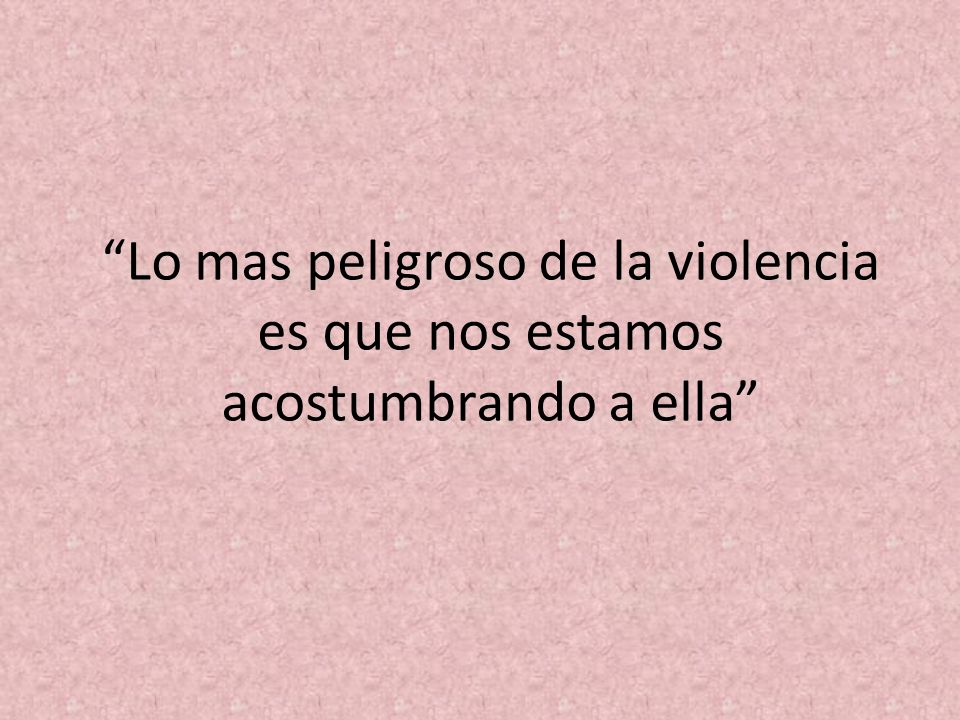 Lo mas peligroso de la violencia es que nos estamos acostumbrando a ella