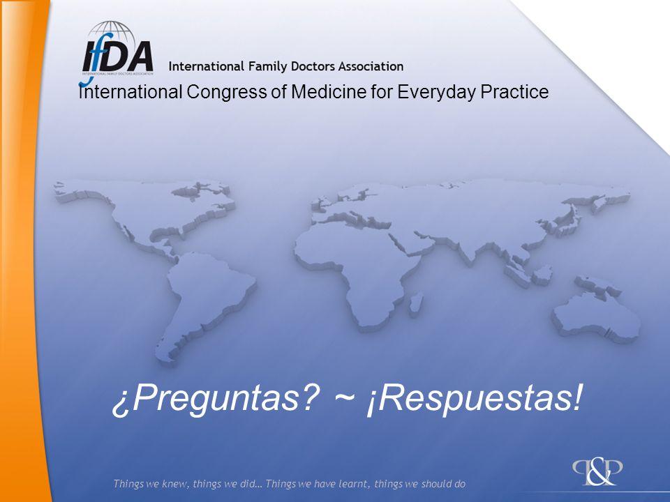 Things we knew, things we did… Things we have learnt, things we should do ¿Preguntas? ~ ¡Respuestas! International Congress of Medicine for Everyday P