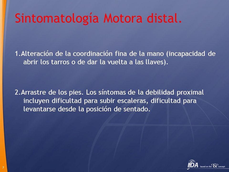 7 Sintomatología Motora distal. 1.Alteración de la coordinación fina de la mano (incapacidad de abrir los tarros o de dar la vuelta a las llaves). 2.A
