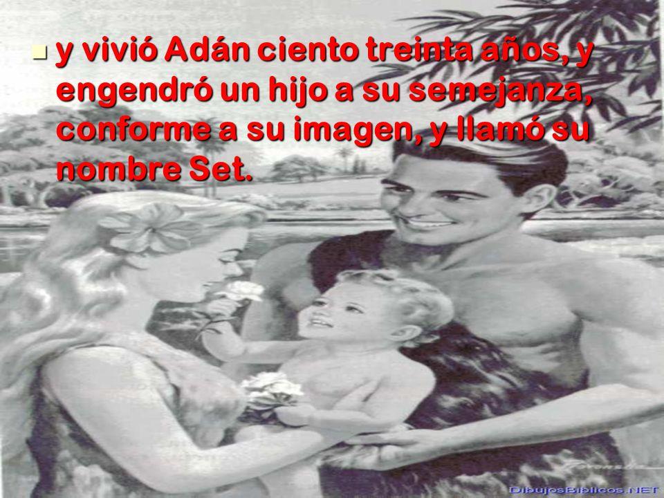 y vivió Adán ciento treinta años, y engendró un hijo a su semejanza, conforme a su imagen, y llamó su nombre Set. y vivió Adán ciento treinta años, y
