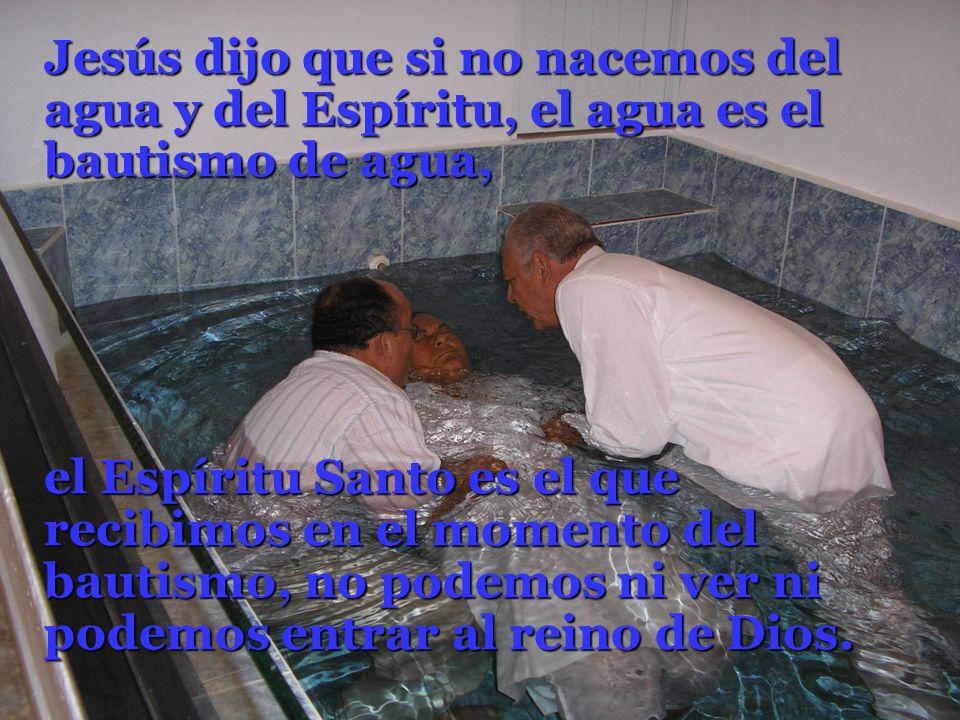 Jesús dijo que si no nacemos del agua y del Espíritu, el agua es el bautismo de agua, el Espíritu Santo es el que recibimos en el momento del bautismo