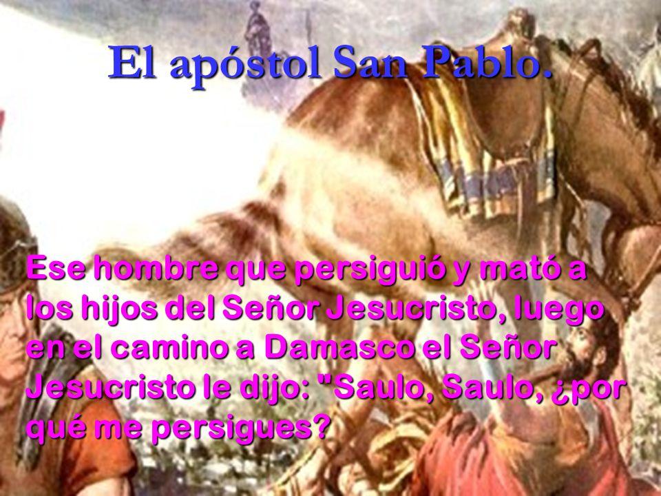 El apóstol San Pablo. Ese hombre que persiguió y mató a los hijos del Señor Jesucristo, luego en el camino a Damasco el Señor Jesucristo le dijo: