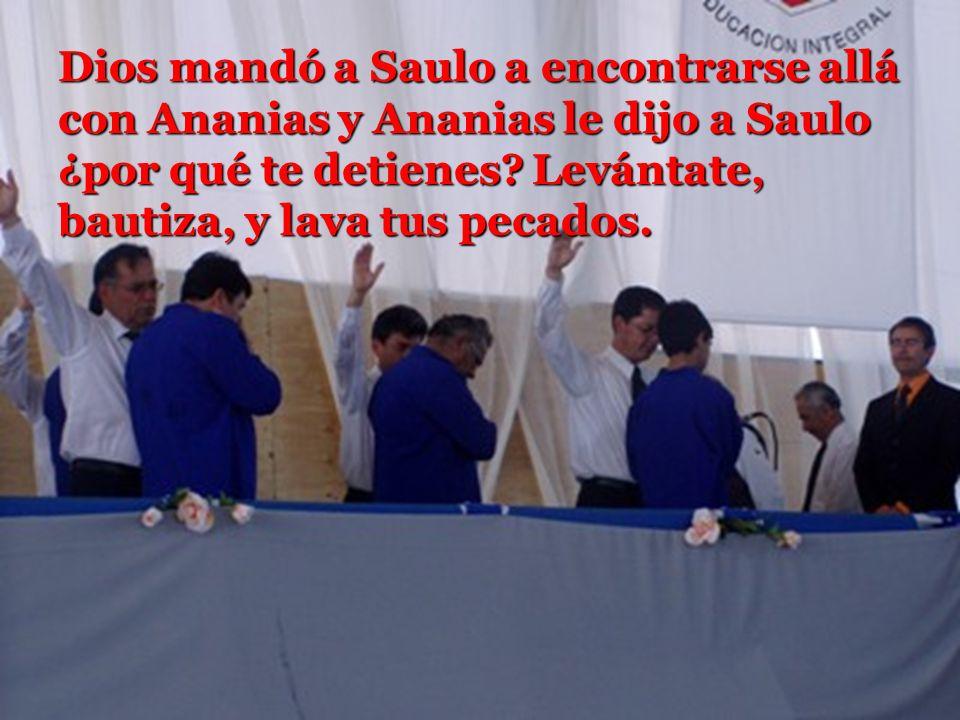 Dios mandó a Saulo a encontrarse allá con Ananias y Ananias le dijo a Saulo ¿por qué te detienes? Levántate, bautiza, y lava tus pecados. Dios mandó a