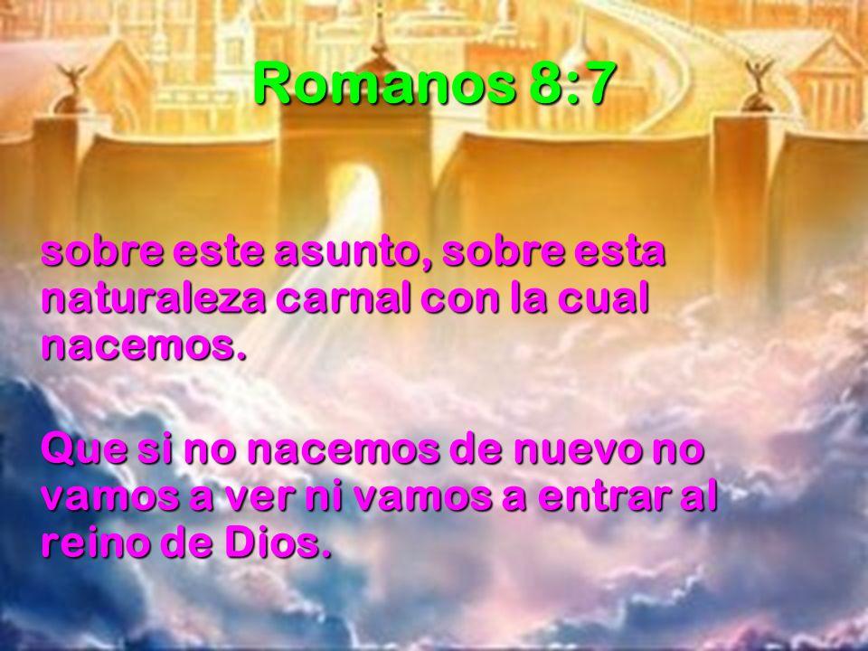 Romanos 8:7 sobre este asunto, sobre esta naturaleza carnal con la cual nacemos. Que si no nacemos de nuevo no vamos a ver ni vamos a entrar al reino