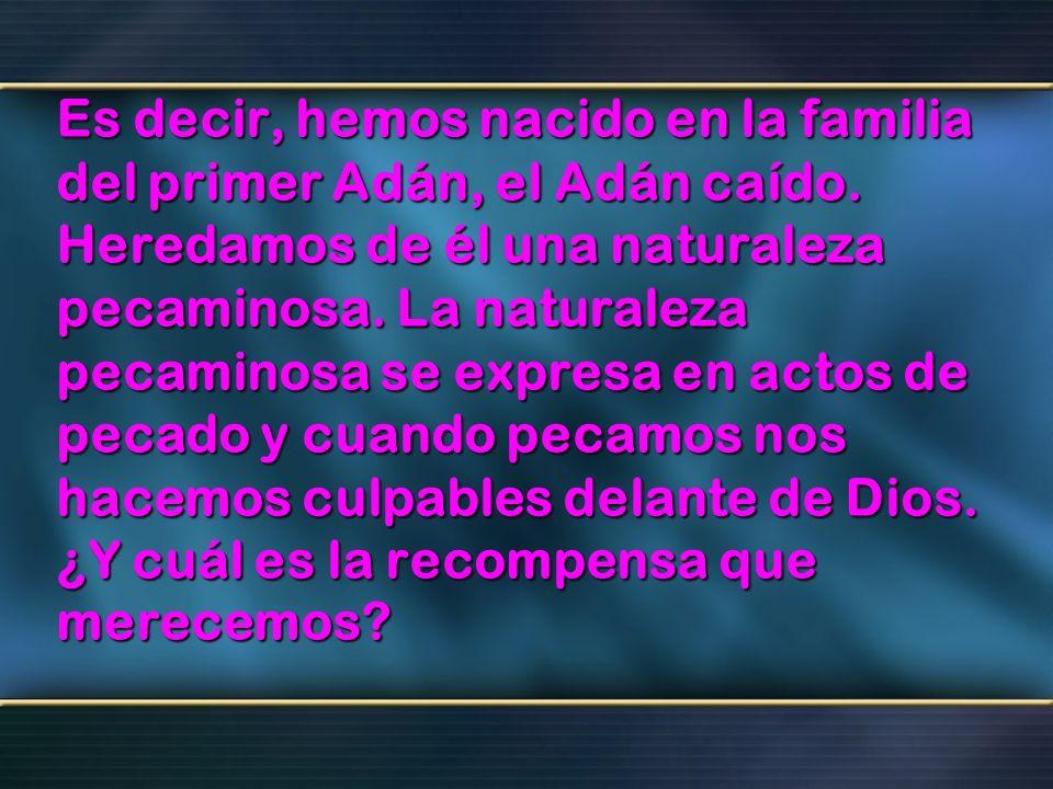 Es decir, hemos nacido en la familia del primer Adán, el Adán caído. Heredamos de él una naturaleza pecaminosa. La naturaleza pecaminosa se expresa en