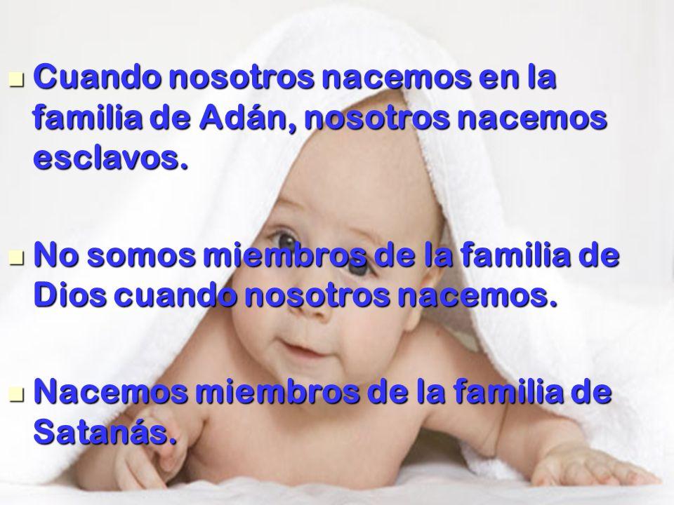 Cuando nosotros nacemos en la familia de Adán, nosotros nacemos esclavos. Cuando nosotros nacemos en la familia de Adán, nosotros nacemos esclavos. No