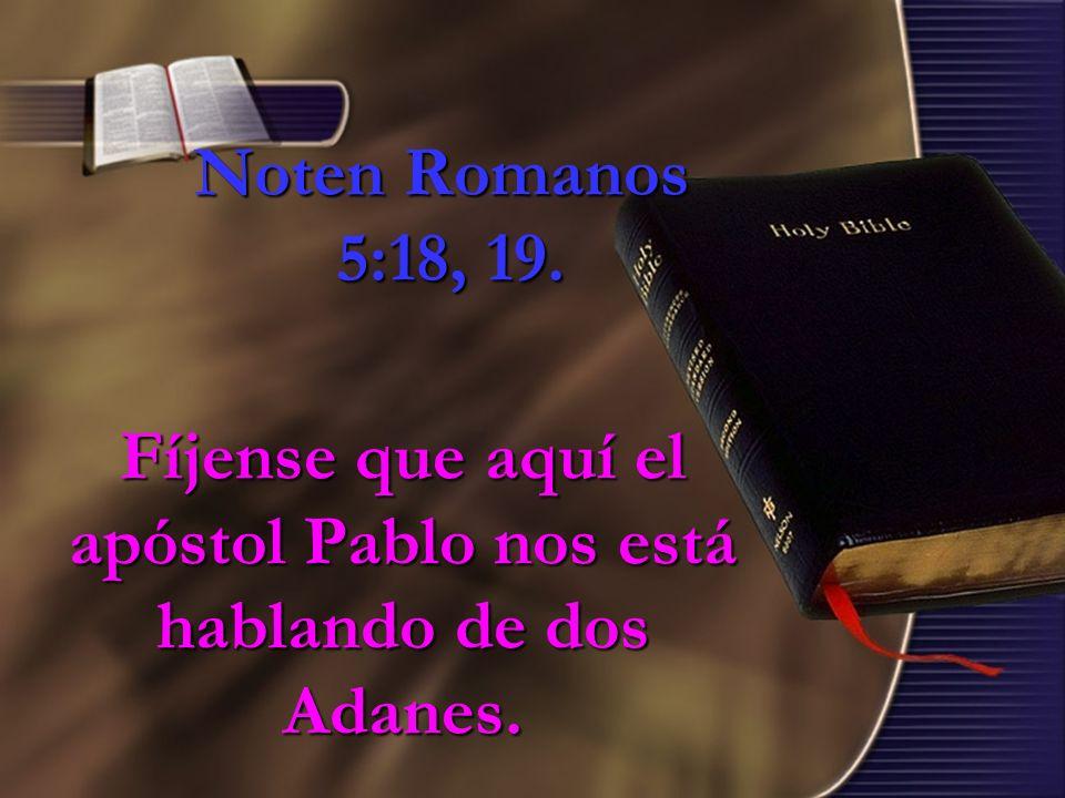 Noten Romanos 5:18, 19. Fíjense que aquí el apóstol Pablo nos está hablando de dos Adanes.