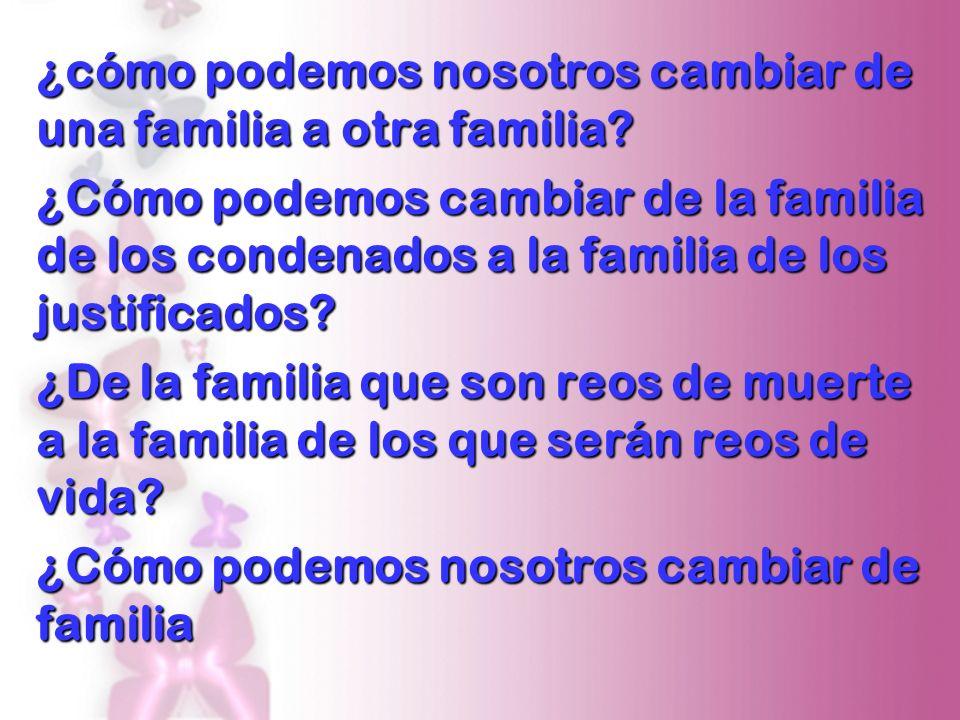 ¿cómo podemos nosotros cambiar de una familia a otra familia? ¿Cómo podemos cambiar de la familia de los condenados a la familia de los justificados?