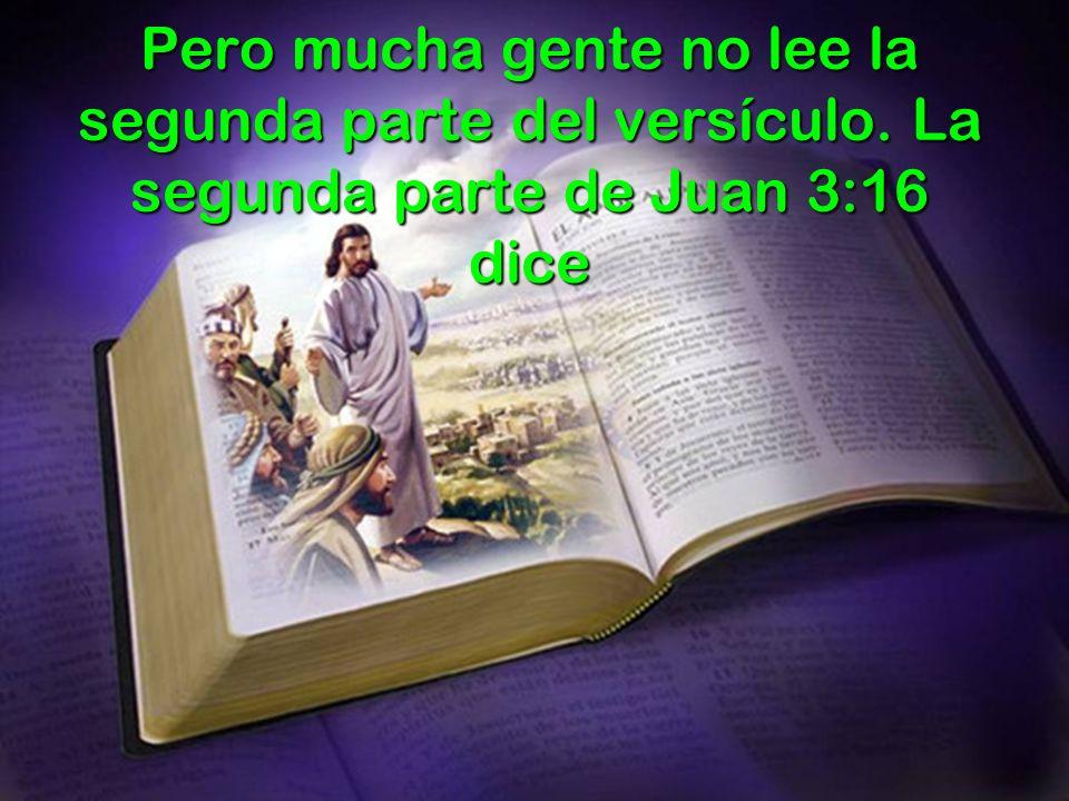Pero mucha gente no lee la segunda parte del versículo. La segunda parte de Juan 3:16 dice