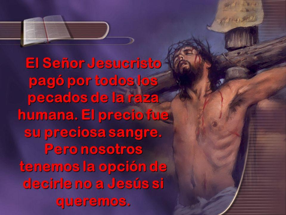 El Señor Jesucristo pagó por todos los pecados de la raza humana. El precio fue su preciosa sangre. Pero nosotros tenemos la opción de decirle no a Je