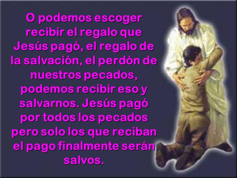 O podemos escoger recibir el regalo que Jesús pagó, el regalo de la salvación, el perdón de nuestros pecados, podemos recibir eso y salvarnos. Jesús p