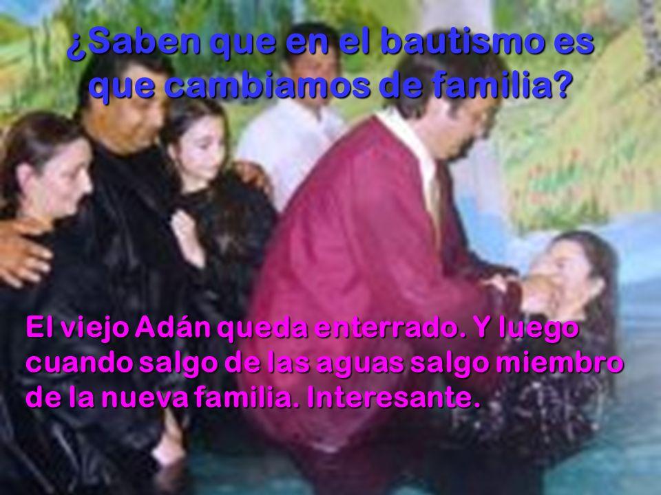 ¿Saben que en el bautismo es que cambiamos de familia? El viejo Adán queda enterrado. Y luego cuando salgo de las aguas salgo miembro de la nueva fami
