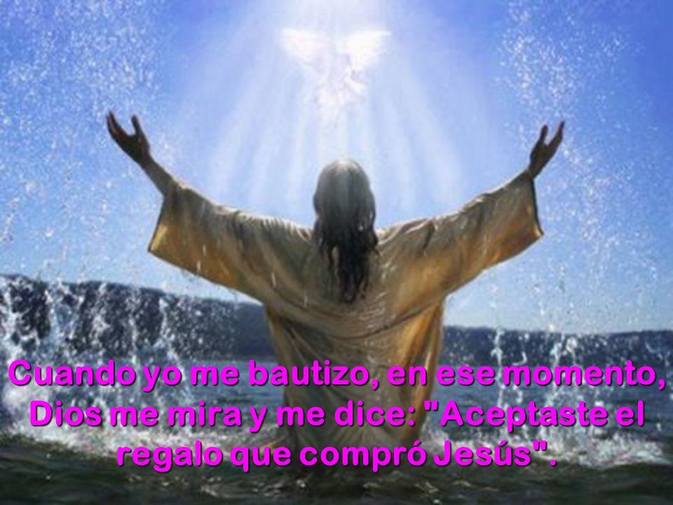 Cuando yo me bautizo, en ese momento, Dios me mira y me dice: