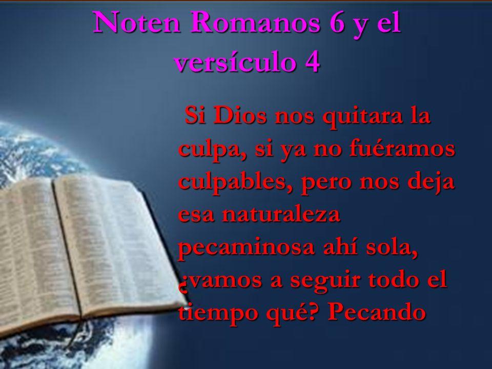Noten Romanos 6 y el versículo 4 Si Dios nos quitara la culpa, si ya no fuéramos culpables, pero nos deja esa naturaleza pecaminosa ahí sola, ¿vamos a