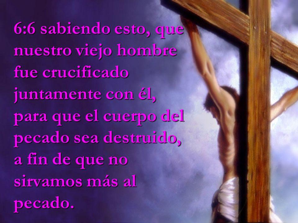 6:6 sabiendo esto, que nuestro viejo hombre fue crucificado juntamente con él, para que el cuerpo del pecado sea destruido, a fin de que no sirvamos m
