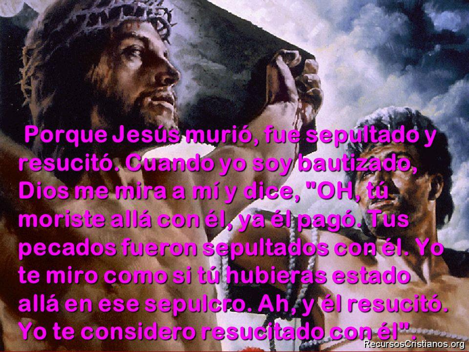 Porque Jesús murió, fue sepultado y resucitó. Cuando yo soy bautizado, Dios me mira a mí y dice,