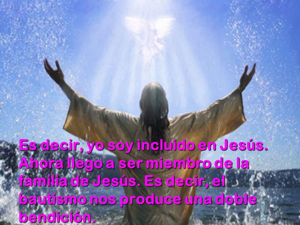 Es decir, yo soy incluido en Jesús. Ahora llego a ser miembro de la familia de Jesús. Es decir, el bautismo nos produce una doble bendición.