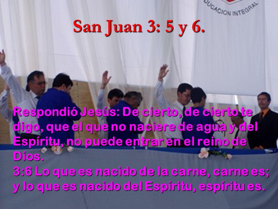 San Juan 3: 5 y 6. Respondió Jesús: De cierto, de cierto te digo, que el que no naciere de agua y del Espíritu, no puede entrar en el reino de Dios. 3
