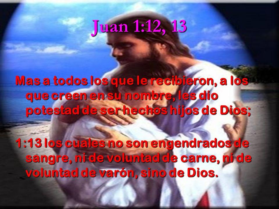 Juan 1:12, 13 Mas a todos los que le recibieron, a los que creen en su nombre, les dio potestad de ser hechos hijos de Dios; Mas a todos los que le re