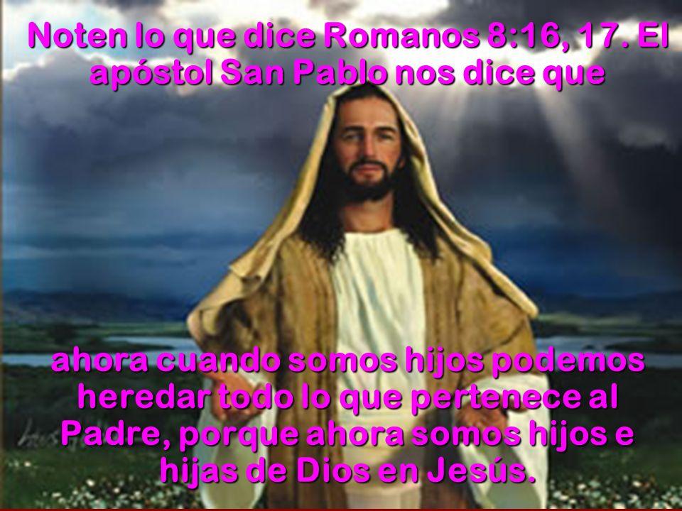 Noten lo que dice Romanos 8:16, 17. El apóstol San Pablo nos dice que ahora cuando somos hijos podemos heredar todo lo que pertenece al Padre, porque