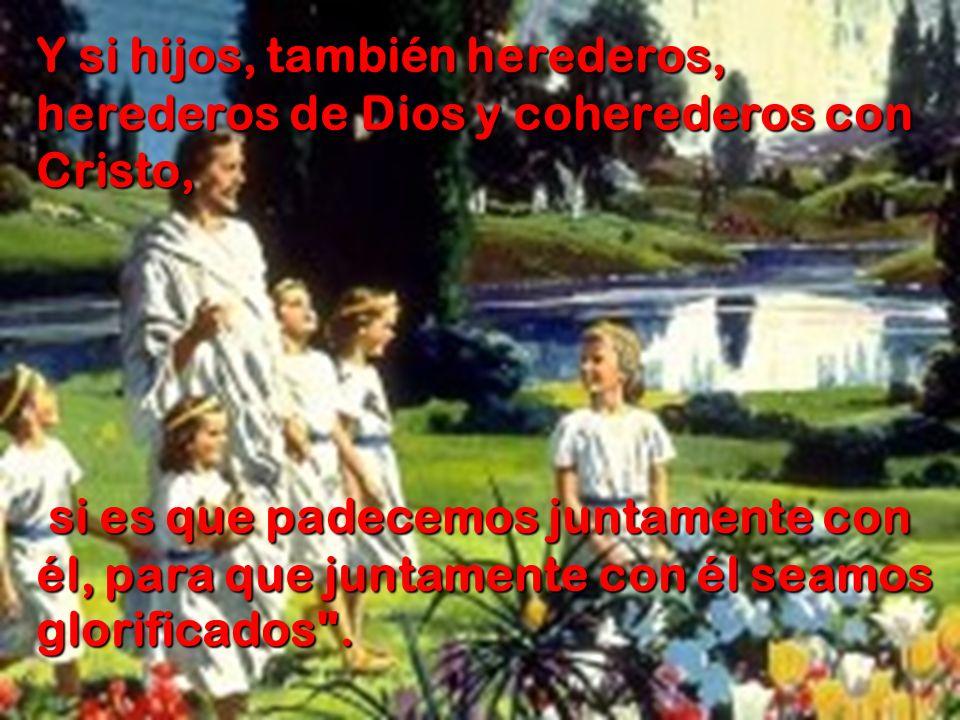 Y si hijos, también herederos, herederos de Dios y coherederos con Cristo, si es que padecemos juntamente con él, para que juntamente con él seamos gl