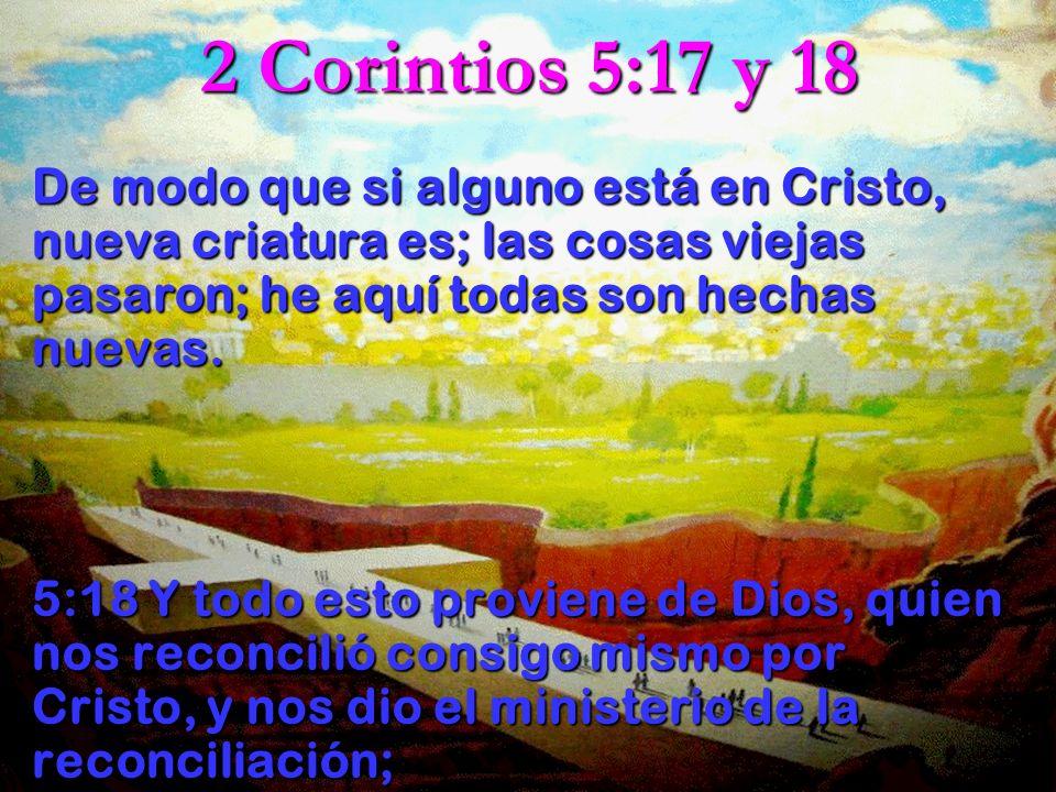2 Corintios 5:17 y 18 De modo que si alguno está en Cristo, nueva criatura es; las cosas viejas pasaron; he aquí todas son hechas nuevas. De modo que