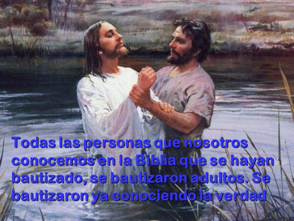 Todas las personas que nosotros conocemos en la Biblia que se hayan bautizado, se bautizaron adultos. Se bautizaron ya conociendo la verdad
