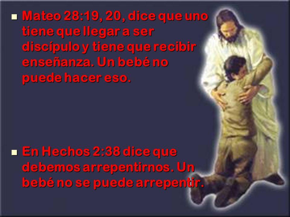 Mateo 28:19, 20, dice que uno tiene que llegar a ser discípulo y tiene que recibir enseñanza. Un bebé no puede hacer eso. Mateo 28:19, 20, dice que un