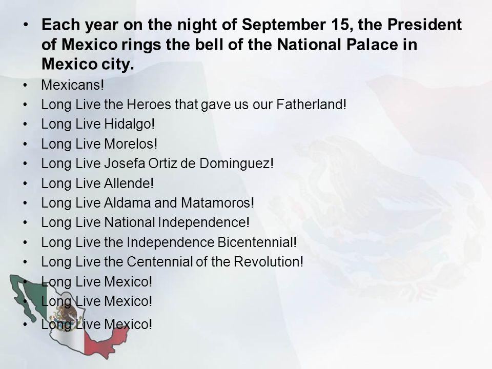 Each year on the night of September 15, the President of Mexico rings the bell of the National Palace in Mexico city. Mexicans! Long Live the Heroes t