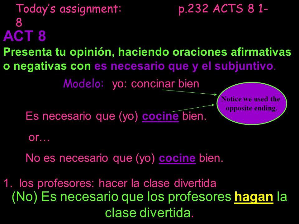 Todays assignment: p.232 ACTS 8 1- 8 ACT 8 Presenta tu opinión, haciendo oraciones afirmativas o negativas con es necesario que y el subjuntivo. Model