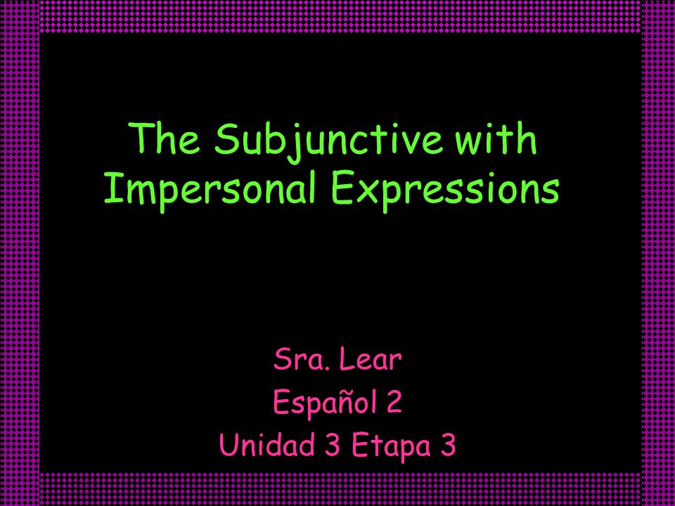 The Subjunctive with Impersonal Expressions Sra. Lear Español 2 Unidad 3 Etapa 3