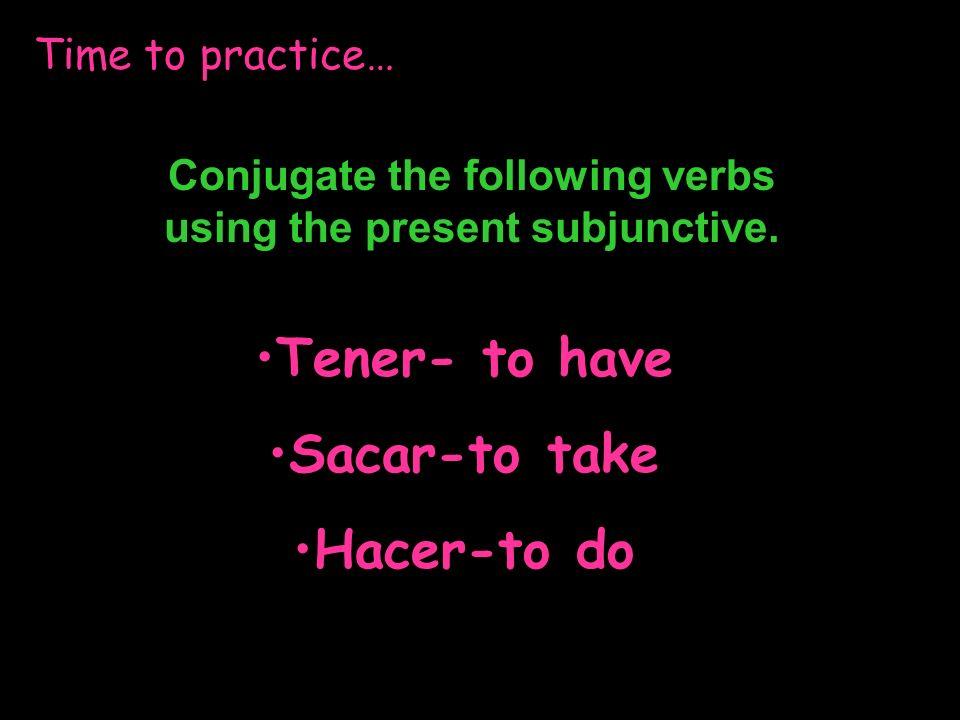 Check your answers… Tener- to have Tengatengamos Tengastengáis Tenga tengan Sacar- to take saquesaquemos saquessaquéis saquesaquen Hacer- to do hagahagamos hagashagáis hagahagan