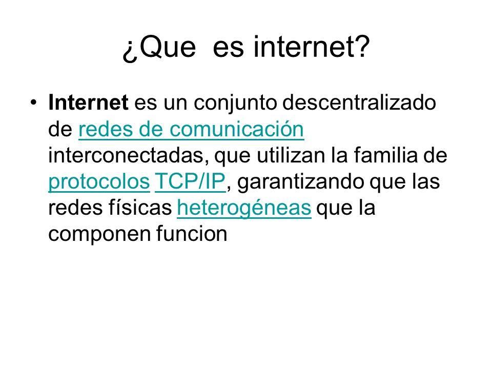¿Que es internet? Internet es un conjunto descentralizado de redes de comunicación interconectadas, que utilizan la familia de protocolos TCP/IP, gara