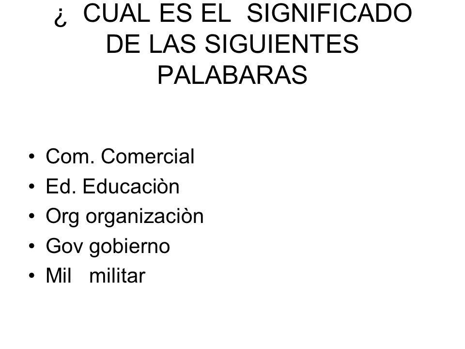 ¿ CUAL ES EL SIGNIFICADO DE LAS SIGUIENTES PALABARAS Com. Comercial Ed. Educaciòn Org organizaciòn Gov gobierno Mil militar