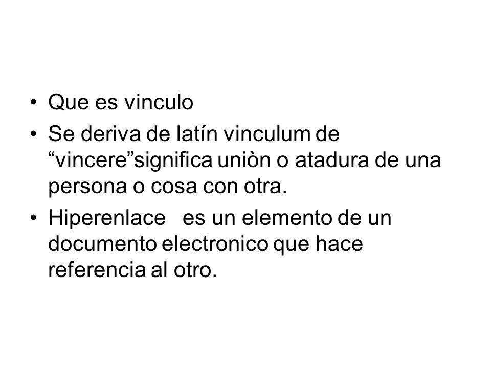 Que es vinculo Se deriva de latín vinculum de vinceresignifica uniòn o atadura de una persona o cosa con otra. Hiperenlace es un elemento de un docume