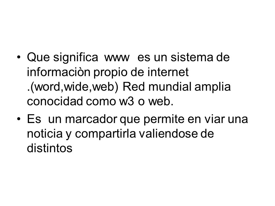 Que significa www es un sistema de informaciòn propio de internet.(word,wide,web) Red mundial amplia conocidad como w3 o web. Es un marcador que permi