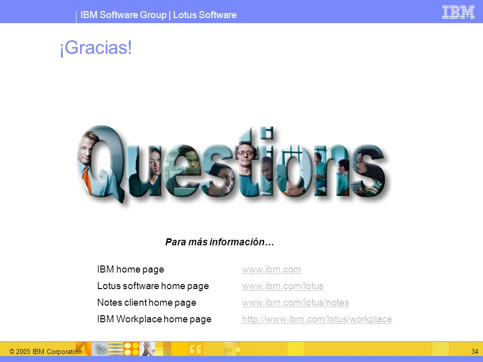 IBM Software Group | Lotus Software © 2005 IBM Corporation 34 ¡Gracias! IBM home page www.ibm.comwww.ibm.com Lotus software home page www.ibm.com/lotu